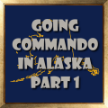 Going Commando in Alaska Part 1
