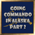 Going Commando in Alasks Part 2